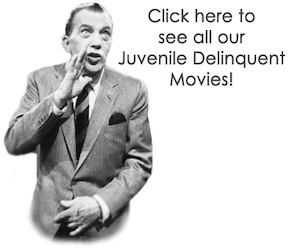 Click Here to see all our Juvenile Delinquent Movies